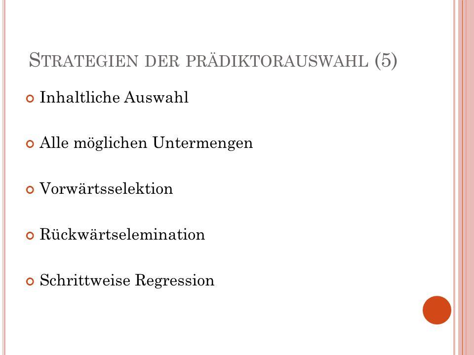 S TRATEGIEN DER PRÄDIKTORAUSWAHL (5) Inhaltliche Auswahl Alle möglichen Untermengen Vorwärtsselektion Rückwärtselemination Schrittweise Regression