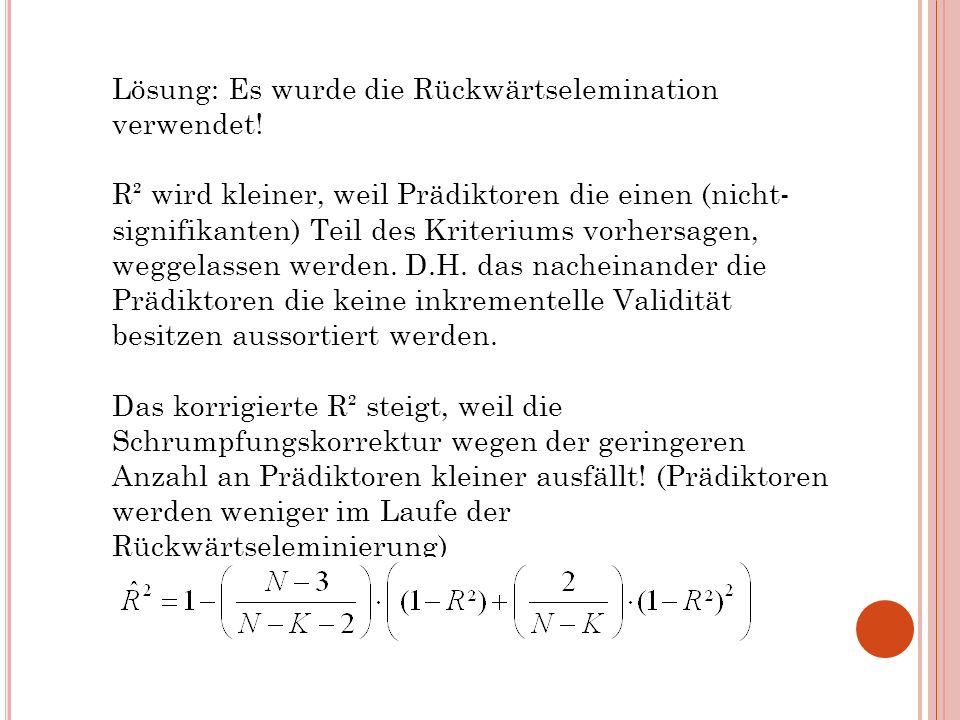 Lösung: Es wurde die Rückwärtselemination verwendet! R² wird kleiner, weil Prädiktoren die einen (nicht- signifikanten) Teil des Kriteriums vorhersage