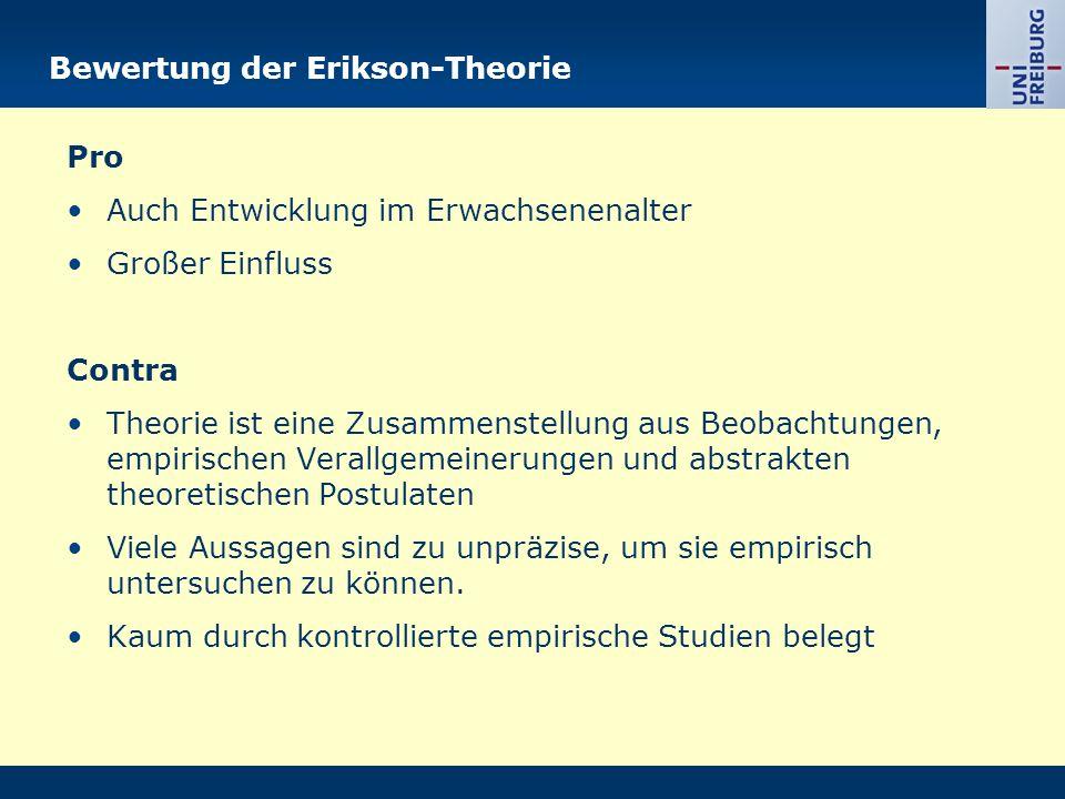 Bewertung der Erikson-Theorie Pro Auch Entwicklung im Erwachsenenalter Großer Einfluss Contra Theorie ist eine Zusammenstellung aus Beobachtungen, empirischen Verallgemeinerungen und abstrakten theoretischen Postulaten Viele Aussagen sind zu unpräzise, um sie empirisch untersuchen zu können.