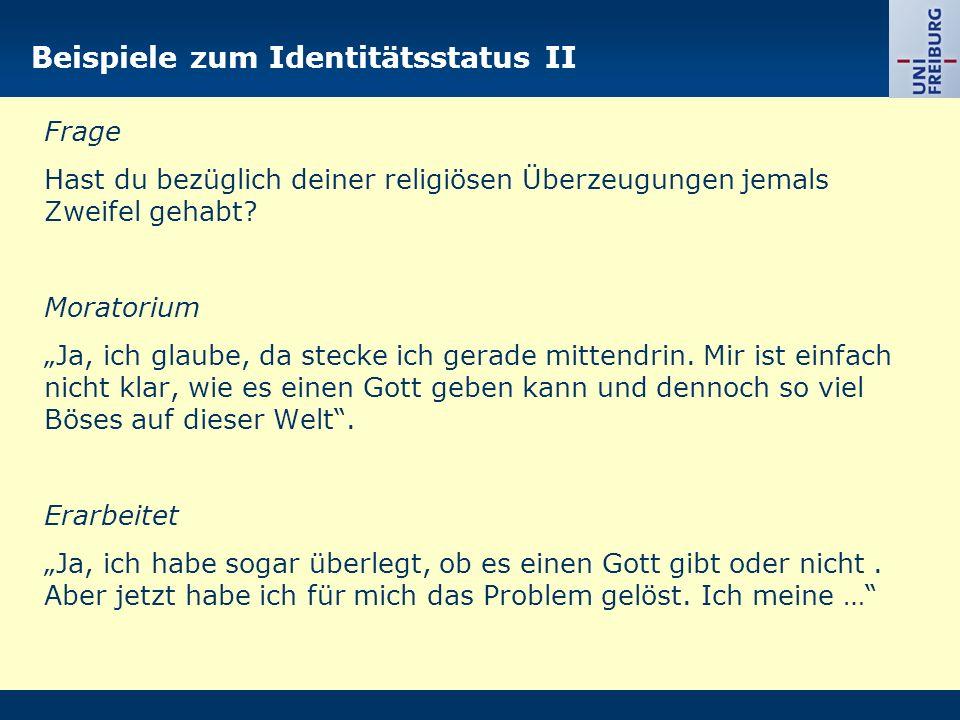Beispiele zum Identitätsstatus II Frage Hast du bezüglich deiner religiösen Überzeugungen jemals Zweifel gehabt? Moratorium Ja, ich glaube, da stecke