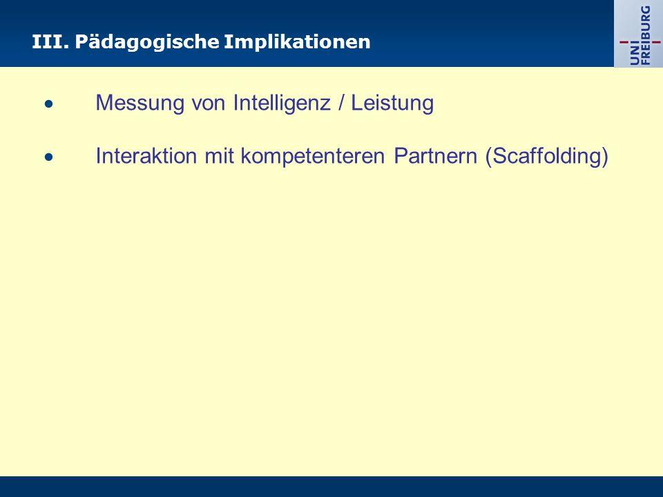 III. Pädagogische Implikationen Messung von Intelligenz / Leistung Interaktion mit kompetenteren Partnern (Scaffolding)