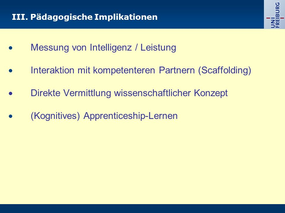 III. Pädagogische Implikationen Messung von Intelligenz / Leistung Interaktion mit kompetenteren Partnern (Scaffolding) Direkte Vermittlung wissenscha