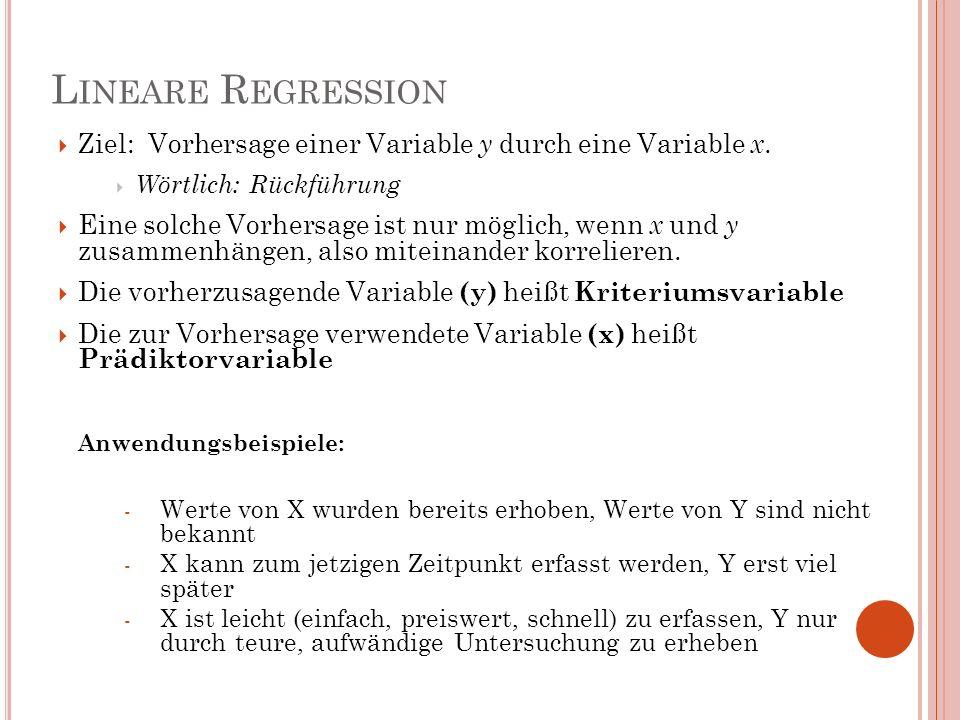 L INEARE R EGRESSION Ziel: Vorhersage einer Variable y durch eine Variable x. Wörtlich: Rückführung Eine solche Vorhersage ist nur möglich, wenn x und