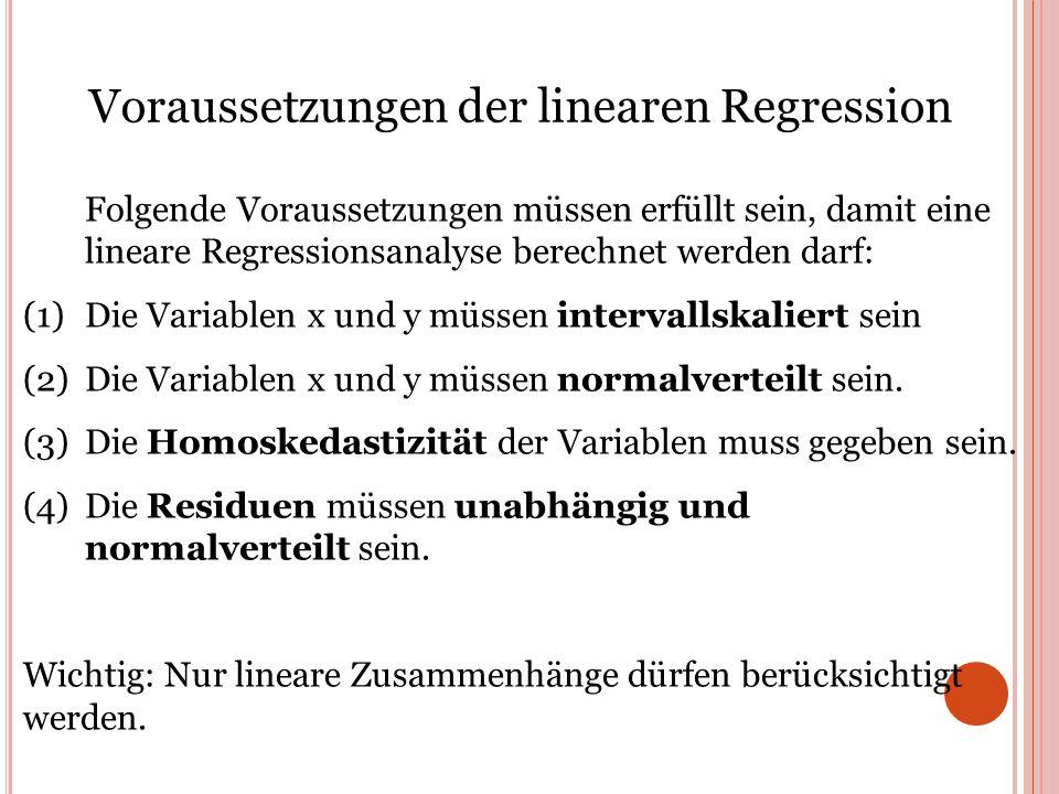 Voraussetzungen der linearen Regression Folgende Voraussetzungen müssen erfüllt sein, damit eine lineare Regressionsanalyse berechnet werden darf: (1)