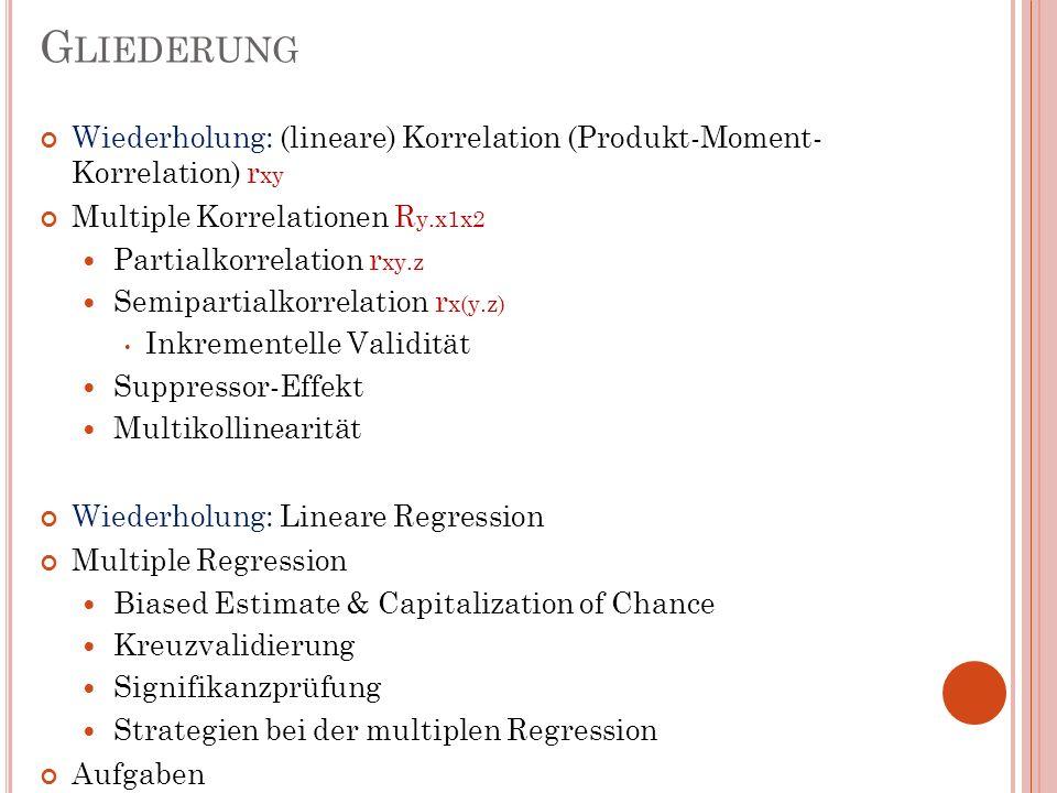 G LIEDERUNG Wiederholung: (lineare) Korrelation (Produkt-Moment- Korrelation) r xy Multiple Korrelationen R y.x1x2 Partialkorrelation r xy.z Semiparti