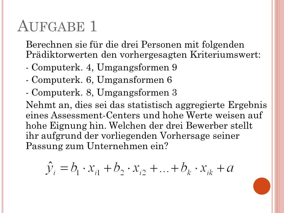 A UFGABE 1 Berechnen sie für die drei Personen mit folgenden Prädiktorwerten den vorhergesagten Kriteriumswert: - Computerk. 4, Umgangsformen 9 - Comp