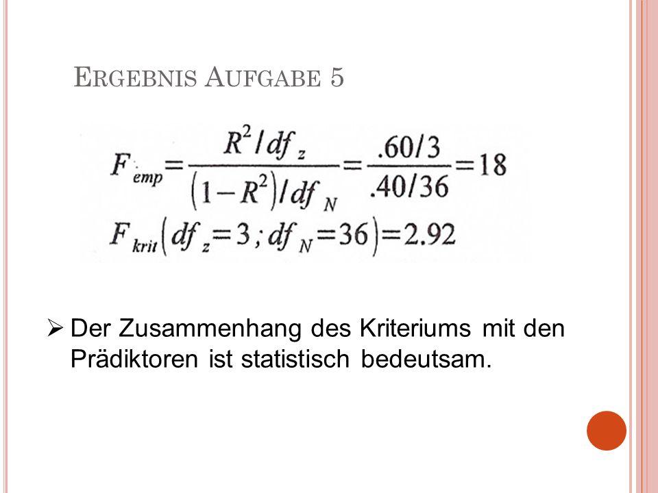 E RGEBNIS A UFGABE 5 Der Zusammenhang des Kriteriums mit den Prädiktoren ist statistisch bedeutsam.