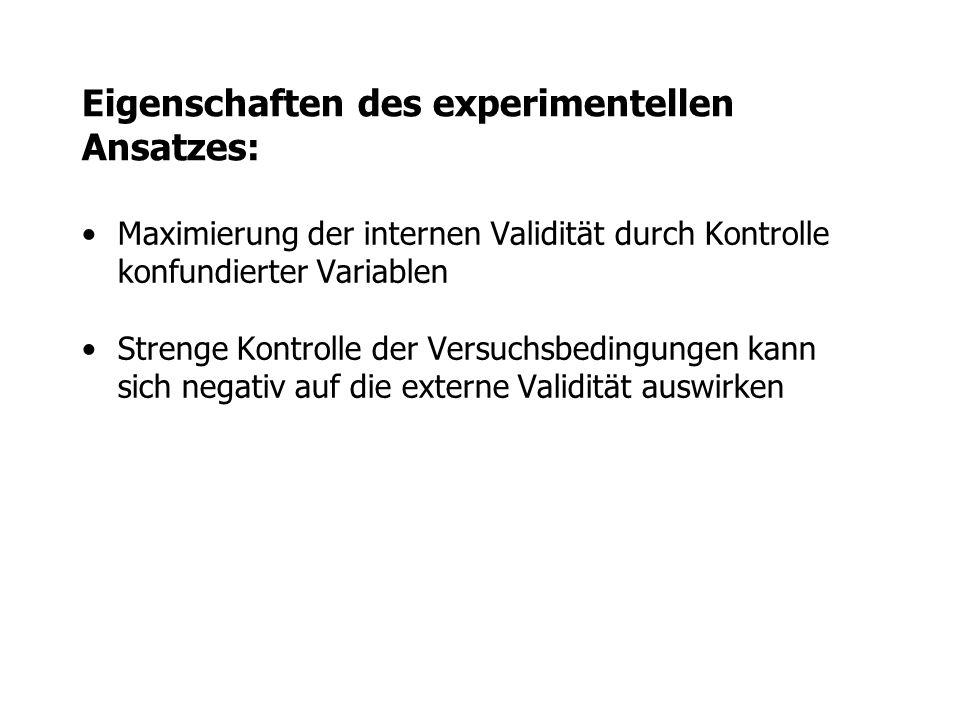 Eigenschaften des experimentellen Ansatzes: Maximierung der internen Validität durch Kontrolle konfundierter Variablen Strenge Kontrolle der Versuchsb