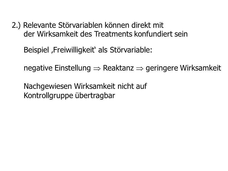 2.) Relevante Störvariablen können direkt mit der Wirksamkeit des Treatments konfundiert sein Beispiel Freiwilligkeit als Störvariable: negative Einst