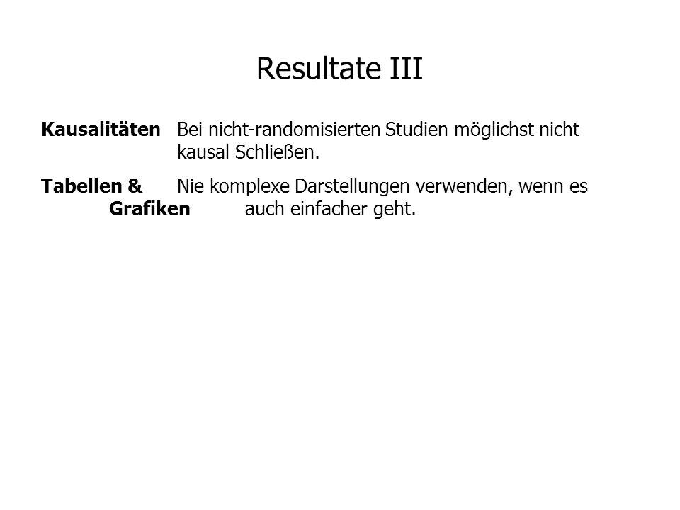 Resultate III KausalitätenBei nicht-randomisierten Studien möglichst nicht kausal Schließen. Tabellen &Nie komplexe Darstellungen verwenden, wenn es G