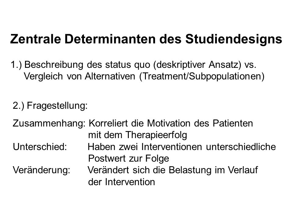 Zentrale Determinanten des Studiendesigns 1.) Beschreibung des status quo (deskriptiver Ansatz) vs. Vergleich von Alternativen (Treatment/Subpopulatio
