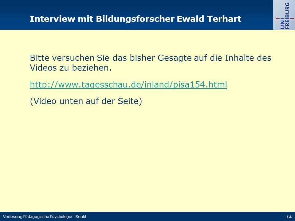 Vorlesung Pädagogische Psychologie - Renkl 14 Interview mit Bildungsforscher Ewald Terhart Bitte versuchen Sie das bisher Gesagte auf die Inhalte des