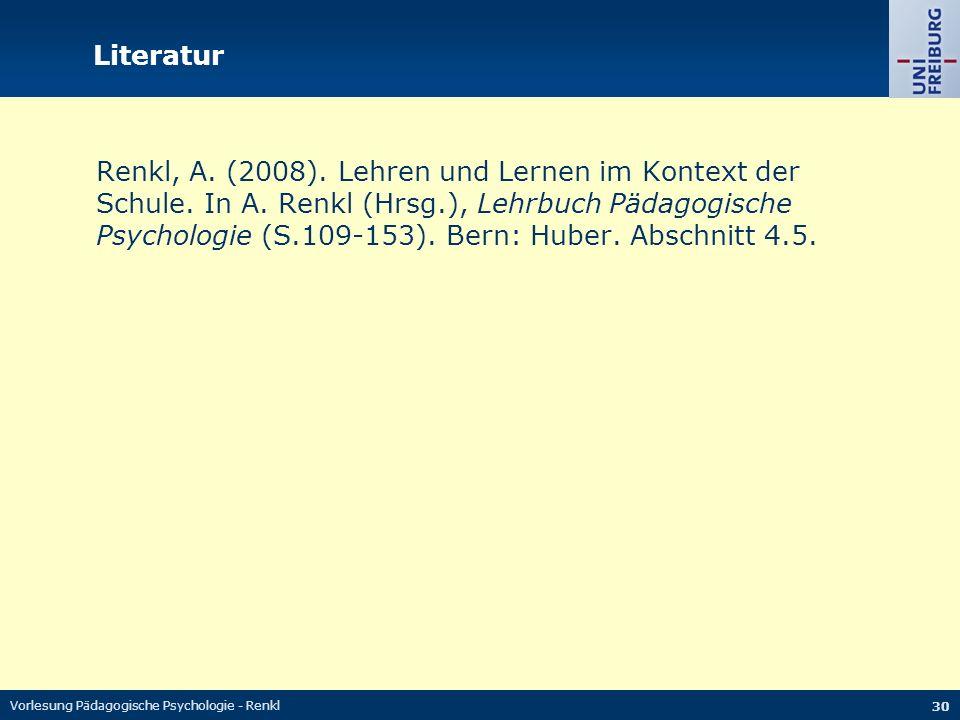 Vorlesung Pädagogische Psychologie - Renkl 30 Literatur Renkl, A. (2008). Lehren und Lernen im Kontext der Schule. In A. Renkl (Hrsg.), Lehrbuch Pädag