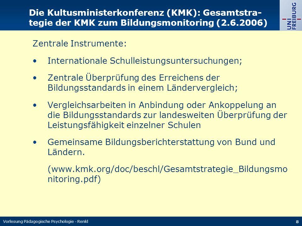 Vorlesung Pädagogische Psychologie - Renkl 8 Die Kultusministerkonferenz (KMK): Gesamtstra- tegie der KMK zum Bildungsmonitoring (2.6.2006) Zentrale I
