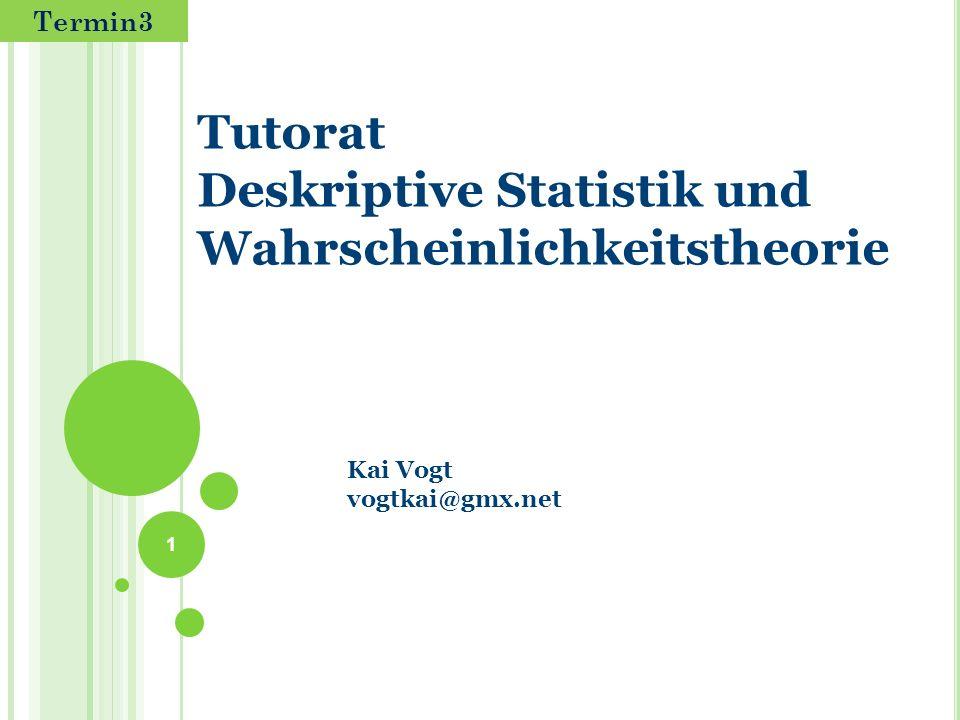 Tutorat Deskriptive Statistik und Wahrscheinlichkeitstheorie 1 Kai Vogt vogtkai@gmx.net Termin3