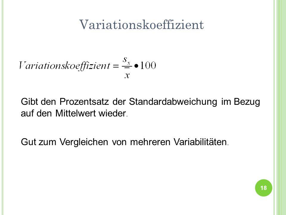 Variationskoeffizient 18 Gibt den Prozentsatz der Standardabweichung im Bezug auf den Mittelwert wieder. Gut zum Vergleichen von mehreren Variabilität