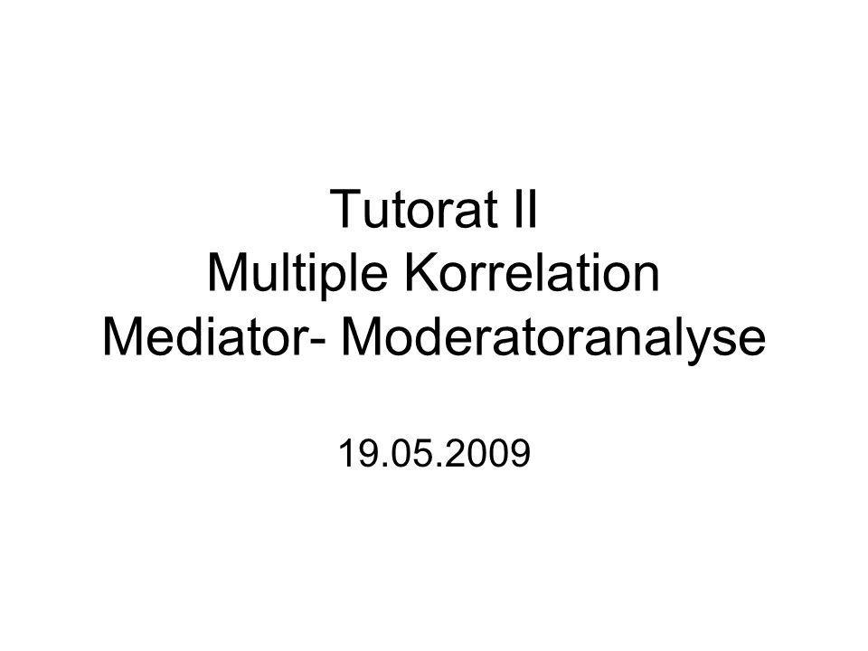 Tutorat II Multiple Korrelation Mediator- Moderatoranalyse 19.05.2009