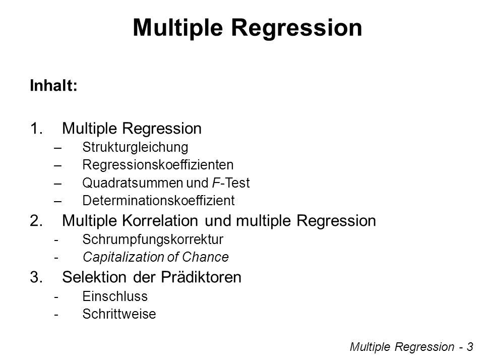 Multiple Regression Multiple Regression - 3 Inhalt: 1.Multiple Regression –Strukturgleichung –Regressionskoeffizienten –Quadratsummen und F-Test –Determinationskoeffizient 2.Multiple Korrelation und multiple Regression -Schrumpfungskorrektur -Capitalization of Chance 3.Selektion der Prädiktoren -Einschluss -Schrittweise