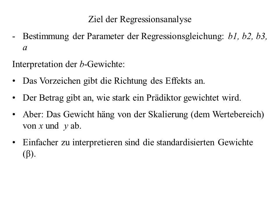 Ziel der Regressionsanalyse -Bestimmung der Parameter der Regressionsgleichung: b1, b2, b3, a Interpretation der b-Gewichte: Das Vorzeichen gibt die Richtung des Effekts an.