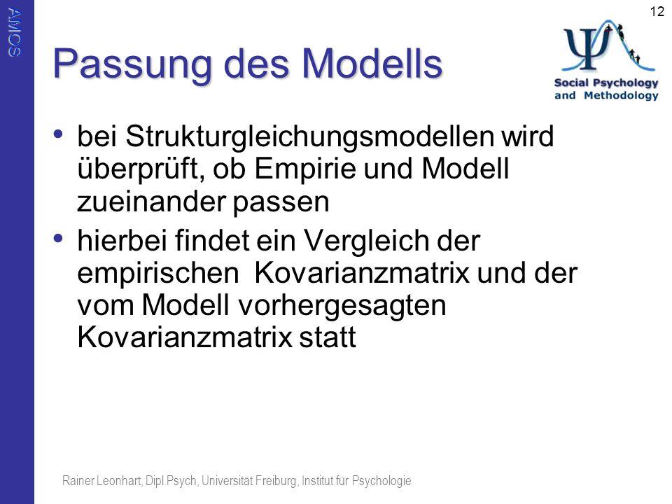 AMOS Rainer Leonhart, Dipl.Psych, Universität Freiburg, Institut für Psychologie 12 Passung des Modells bei Strukturgleichungsmodellen wird überprüft,