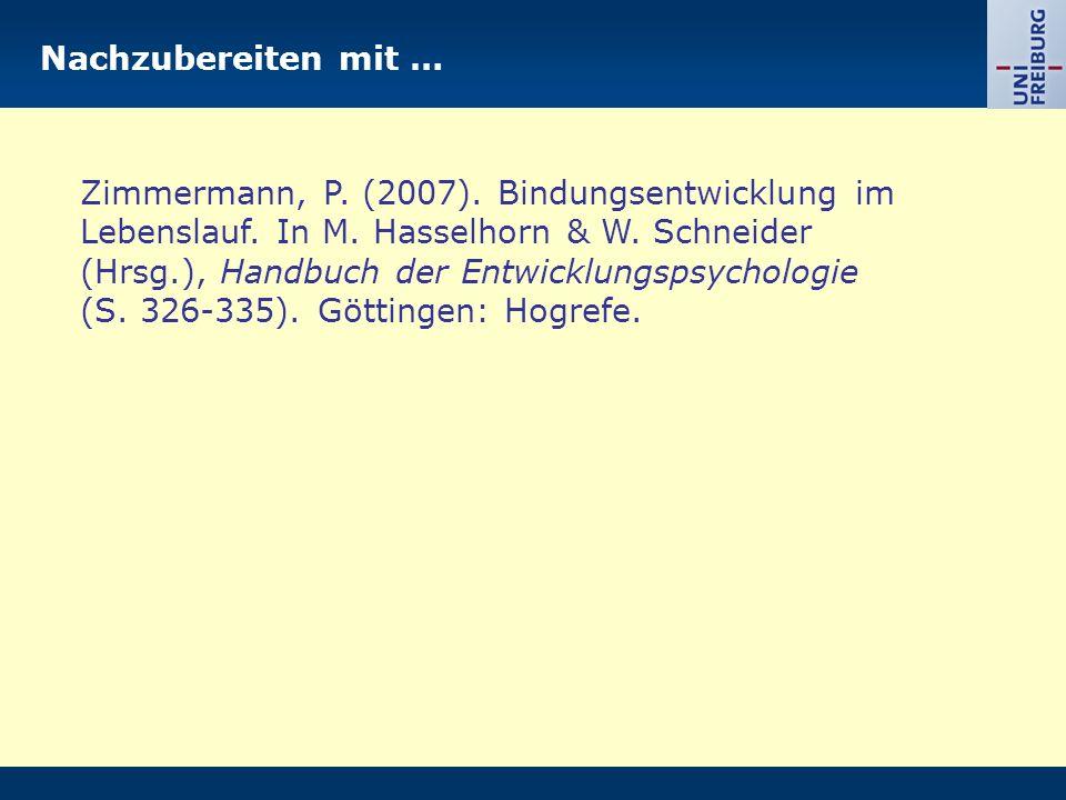 Nachzubereiten mit … Zimmermann, P. (2007). Bindungsentwicklung im Lebenslauf. In M. Hasselhorn & W. Schneider (Hrsg.), Handbuch der Entwicklungspsych