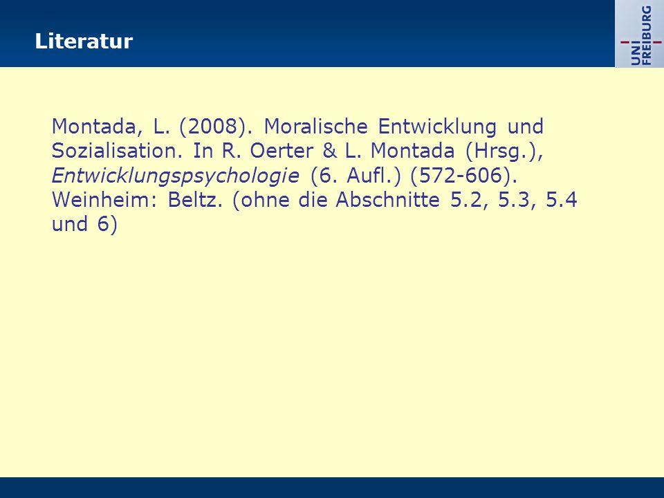 Literatur Montada, L. (2008). Moralische Entwicklung und Sozialisation. In R. Oerter & L. Montada (Hrsg.), Entwicklungspsychologie (6. Aufl.) (572-606