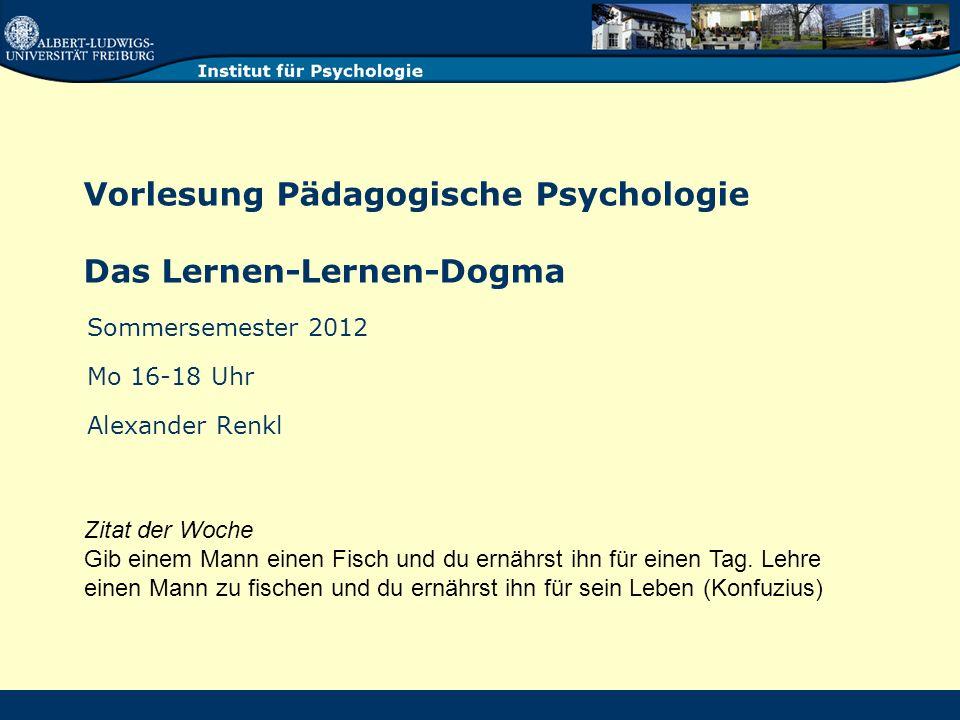 Vorlesung Pädagogische Psychologie Das Lernen-Lernen-Dogma Sommersemester 2012 Mo 16-18 Uhr Alexander Renkl Zitat der Woche Gib einem Mann einen Fisch und du ernährst ihn für einen Tag.