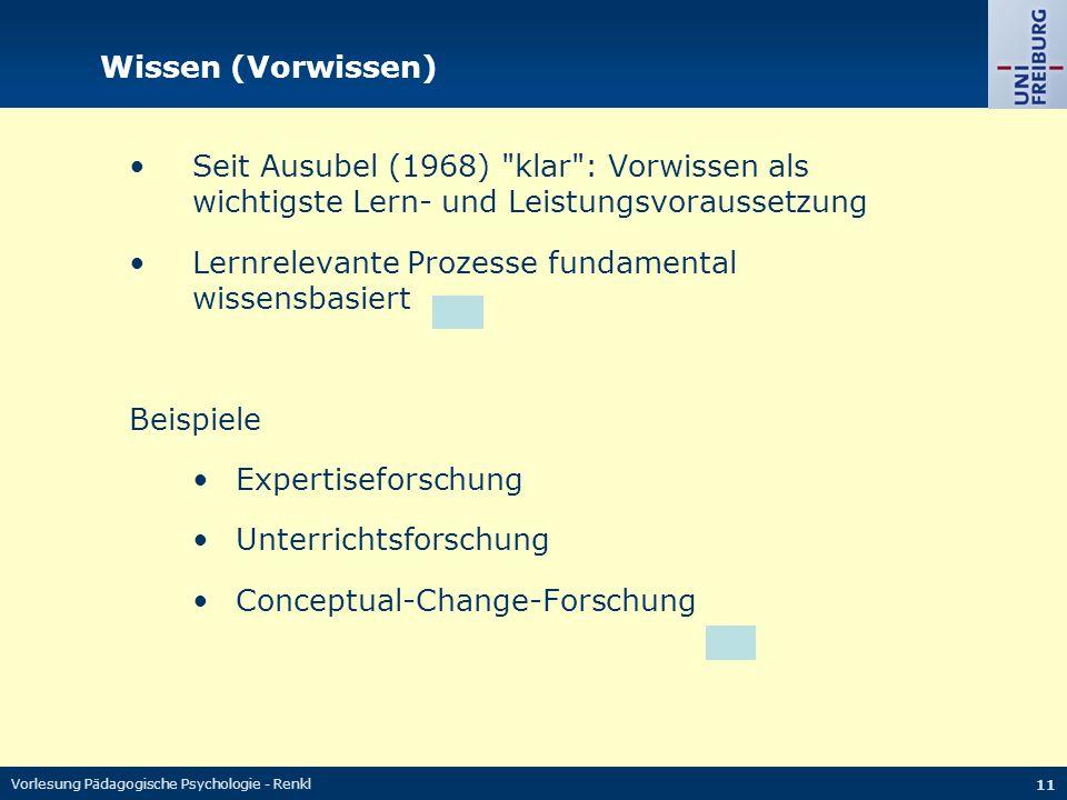 Vorlesung Pädagogische Psychologie - Renkl 11 Wissen (Vorwissen) Seit Ausubel (1968) klar : Vorwissen als wichtigste Lern- und Leistungsvoraussetzung Lernrelevante Prozesse fundamental wissensbasiert Beispiele Expertiseforschung Unterrichtsforschung Conceptual-Change-Forschung