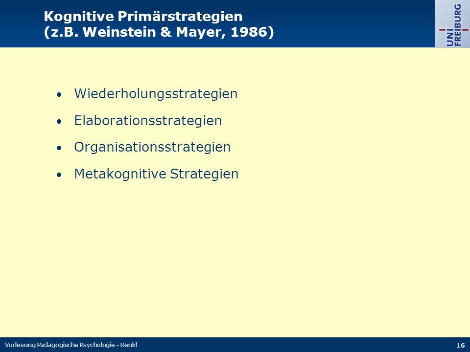 Vorlesung Pädagogische Psychologie - Renkl 16 Kognitive Primärstrategien (z.B. Weinstein & Mayer, 1986) Wiederholungsstrategien Elaborationsstrategien