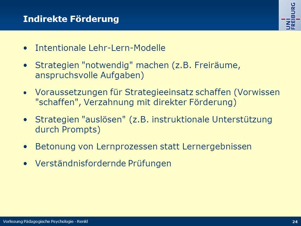 Vorlesung Pädagogische Psychologie - Renkl 24 Indirekte Förderung Intentionale Lehr-Lern-Modelle Strategien notwendig machen (z.B.
