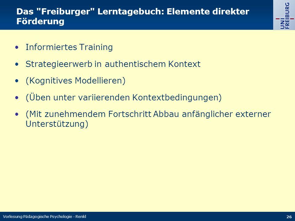 Vorlesung Pädagogische Psychologie - Renkl 26 Das Freiburger Lerntagebuch: Elemente direkter Förderung Informiertes Training Strategieerwerb in authentischem Kontext (Kognitives Modellieren) (Üben unter variierenden Kontextbedingungen) (Mit zunehmendem Fortschritt Abbau anfänglicher externer Unterstützung)