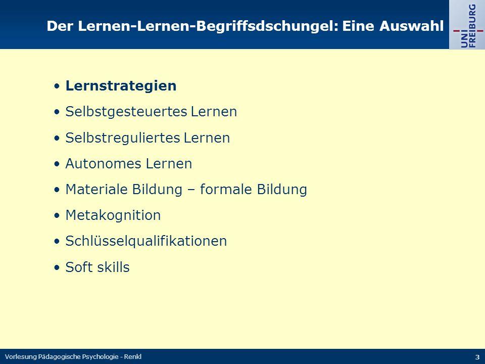 Vorlesung Pädagogische Psychologie - Renkl 3 Der Lernen-Lernen-Begriffsdschungel: Eine Auswahl Lernstrategien Selbstgesteuertes Lernen Selbstreguliertes Lernen Autonomes Lernen Materiale Bildung – formale Bildung Metakognition Schlüsselqualifikationen Soft skills