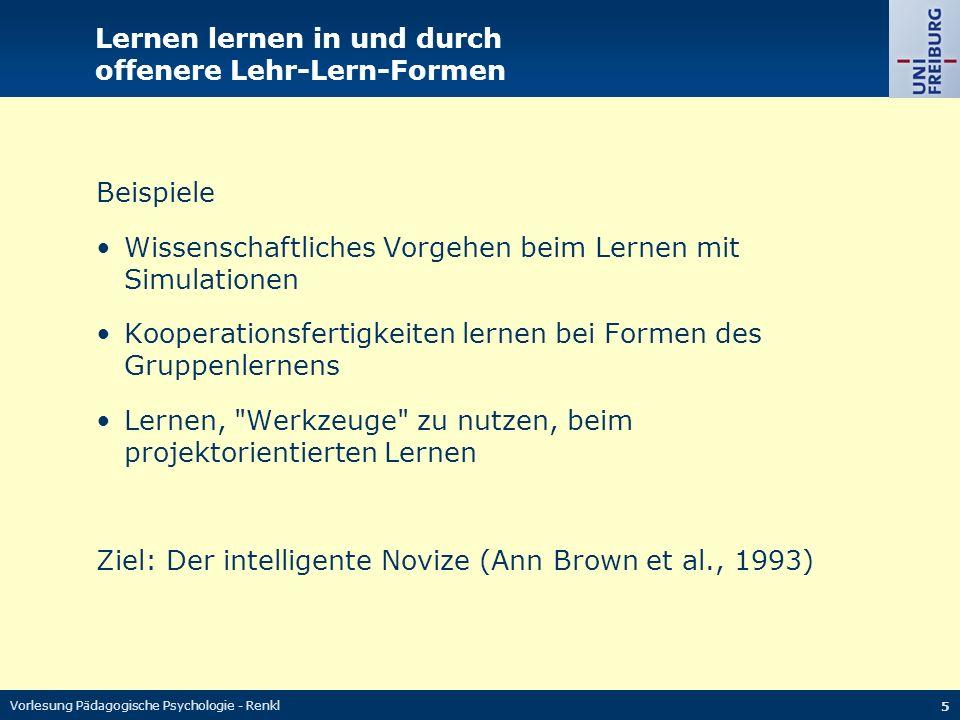Vorlesung Pädagogische Psychologie - Renkl 5 Lernen lernen in und durch offenere Lehr-Lern-Formen Beispiele Wissenschaftliches Vorgehen beim Lernen mit Simulationen Kooperationsfertigkeiten lernen bei Formen des Gruppenlernens Lernen, Werkzeuge zu nutzen, beim projektorientierten Lernen Ziel: Der intelligente Novize (Ann Brown et al., 1993)