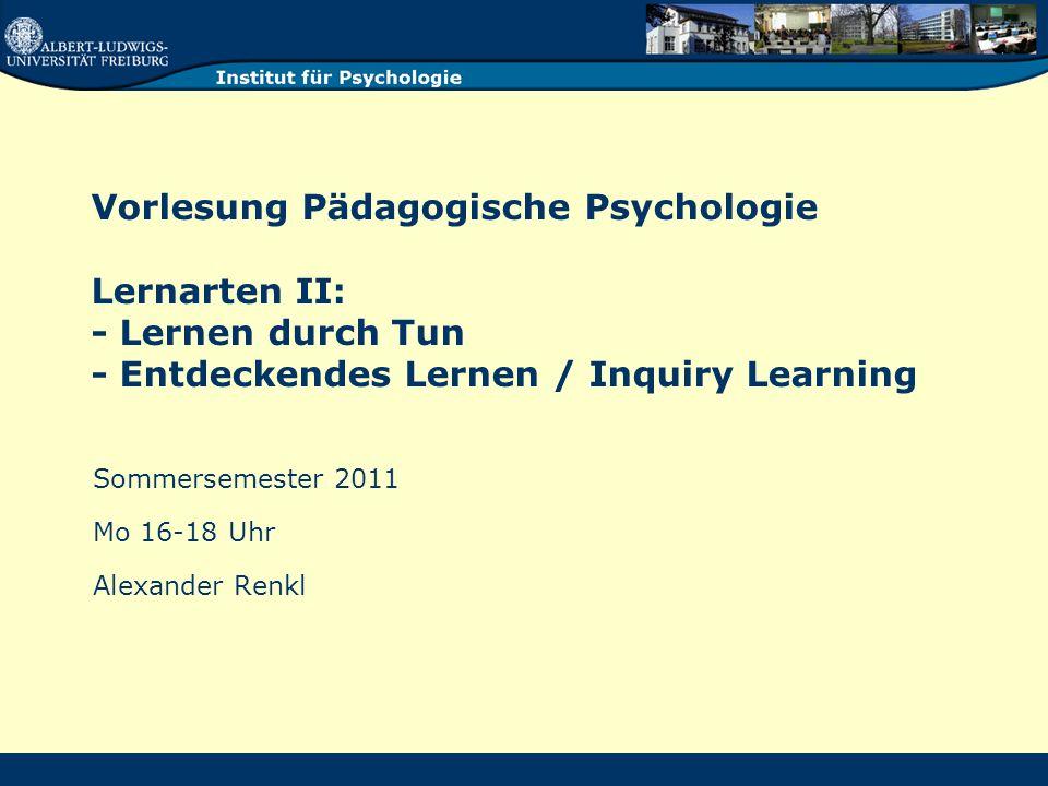 Vorlesung Pädagogische Psychologie Lernarten II: - Lernen durch Tun - Entdeckendes Lernen / Inquiry Learning Sommersemester 2011 Mo 16-18 Uhr Alexander Renkl