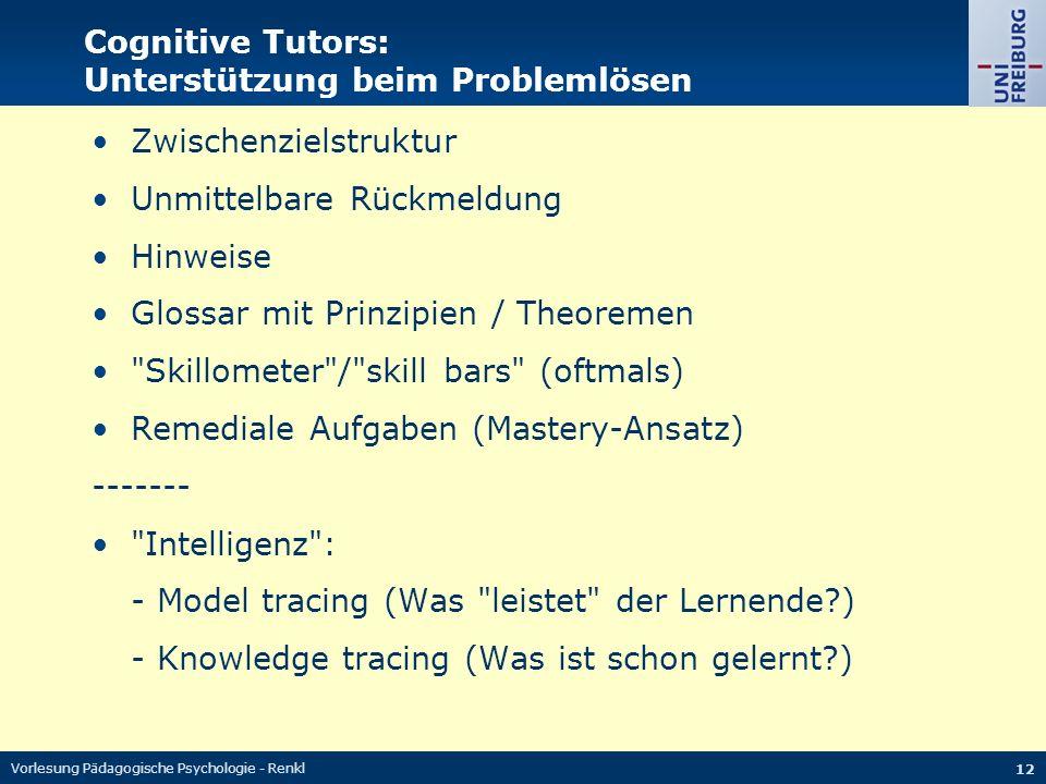 Vorlesung Pädagogische Psychologie - Renkl 12 Cognitive Tutors: Unterstützung beim Problemlösen Zwischenzielstruktur Unmittelbare Rückmeldung Hinweise Glossar mit Prinzipien / Theoremen Skillometer / skill bars (oftmals) Remediale Aufgaben (Mastery-Ansatz) ------- Intelligenz : - Model tracing (Was leistet der Lernende?) - Knowledge tracing (Was ist schon gelernt?)