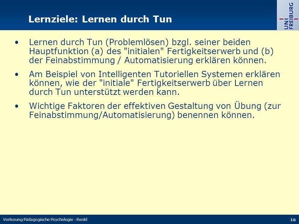Vorlesung Pädagogische Psychologie - Renkl 16 Lernziele: Lernen durch Tun Lernen durch Tun (Problemlösen) bzgl. seiner beiden Hauptfunktion (a) des