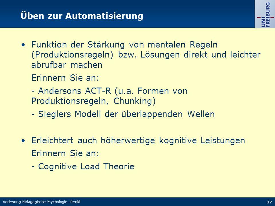 Vorlesung Pädagogische Psychologie - Renkl 17 Üben zur Automatisierung Funktion der Stärkung von mentalen Regeln (Produktionsregeln) bzw. Lösungen dir