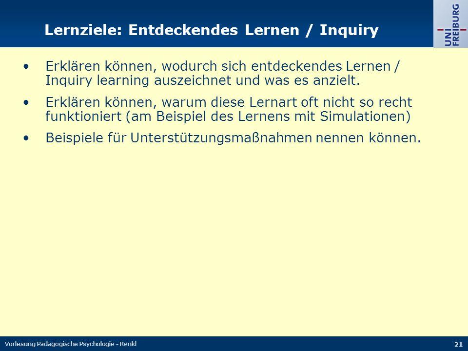 Vorlesung Pädagogische Psychologie - Renkl 21 Lernziele: Entdeckendes Lernen / Inquiry Erklären können, wodurch sich entdeckendes Lernen / Inquiry learning auszeichnet und was es anzielt.
