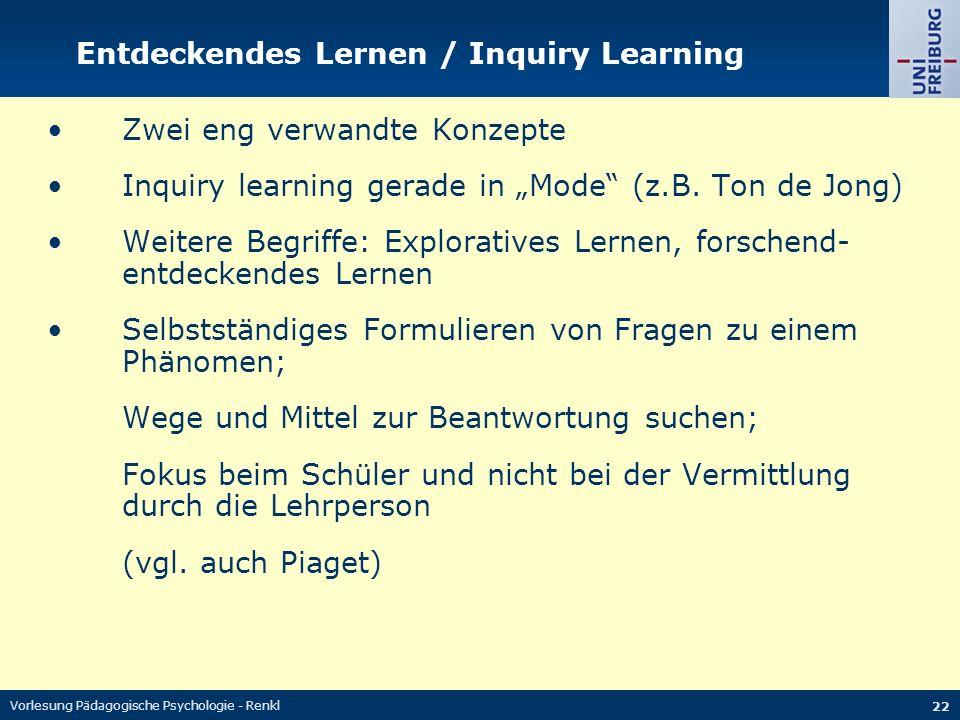 Vorlesung Pädagogische Psychologie - Renkl 22 Entdeckendes Lernen / Inquiry Learning Zwei eng verwandte Konzepte Inquiry learning gerade in Mode (z.B.