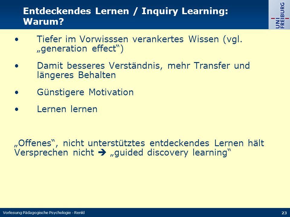 Vorlesung Pädagogische Psychologie - Renkl 23 Entdeckendes Lernen / Inquiry Learning: Warum? Tiefer im Vorwisssen verankertes Wissen (vgl. generation