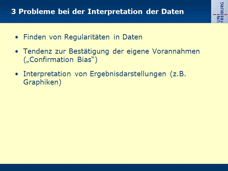 3 Probleme bei der Interpretation der Daten Finden von Regularitäten in Daten Tendenz zur Bestätigung der eigene Vorannahmen (Confirmation Bias) Interpretation von Ergebnisdarstellungen (z.B.