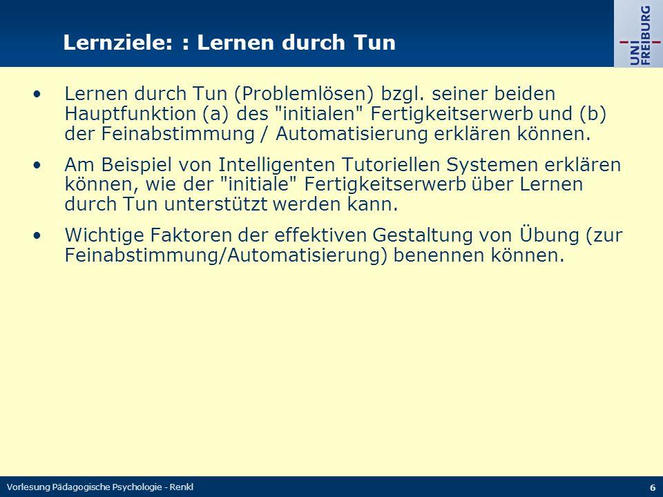 Vorlesung Pädagogische Psychologie - Renkl 6 Lernziele: : Lernen durch Tun Lernen durch Tun (Problemlösen) bzgl. seiner beiden Hauptfunktion (a) des