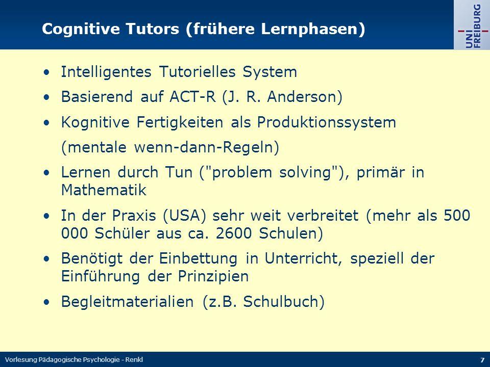 Vorlesung Pädagogische Psychologie - Renkl 7 Cognitive Tutors (frühere Lernphasen) Intelligentes Tutorielles System Basierend auf ACT-R (J.