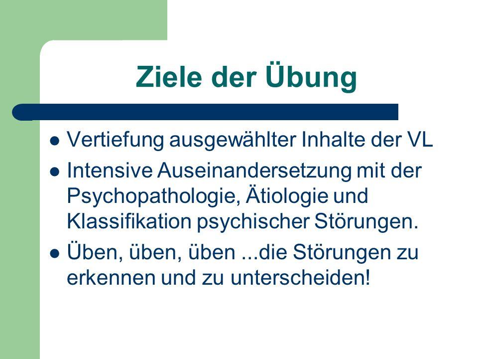 Ziele der Übung Vertiefung ausgewählter Inhalte der VL Intensive Auseinandersetzung mit der Psychopathologie, Ätiologie und Klassifikation psychischer