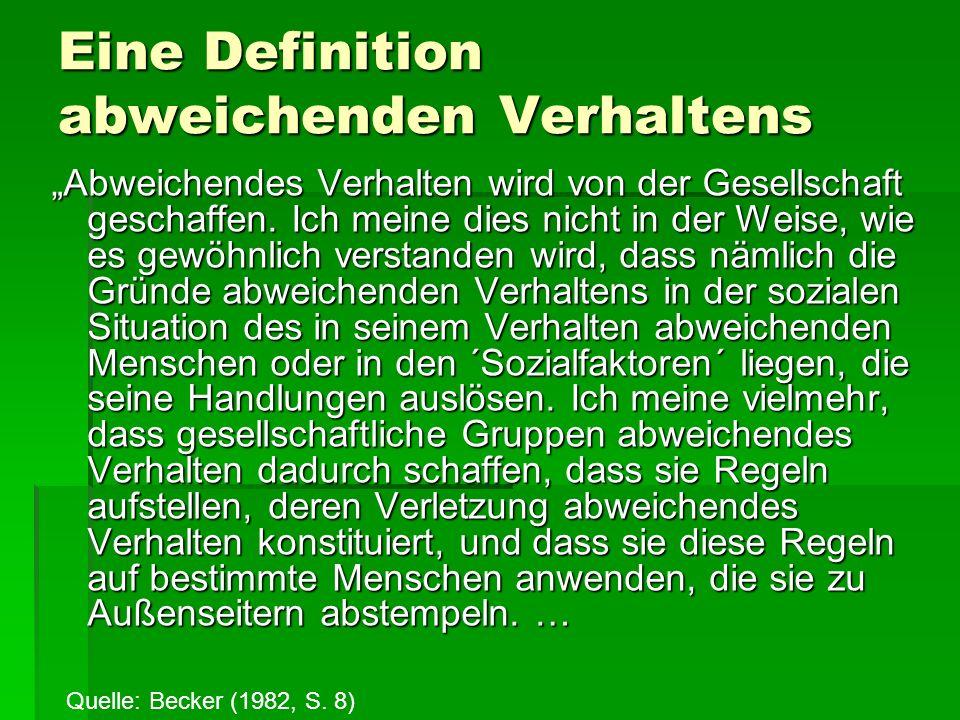 Eine Definition abweichenden Verhaltens … Von diesem Standpunkt aus ist abweichendes Verhalten keine Qualität der Handlung, die eine Person begeht, sondern vielmehr eine Konsequenz der Anwendung von Regeln durch andere 8und der Sanktionen gegenüber einem ´Missetäter´.