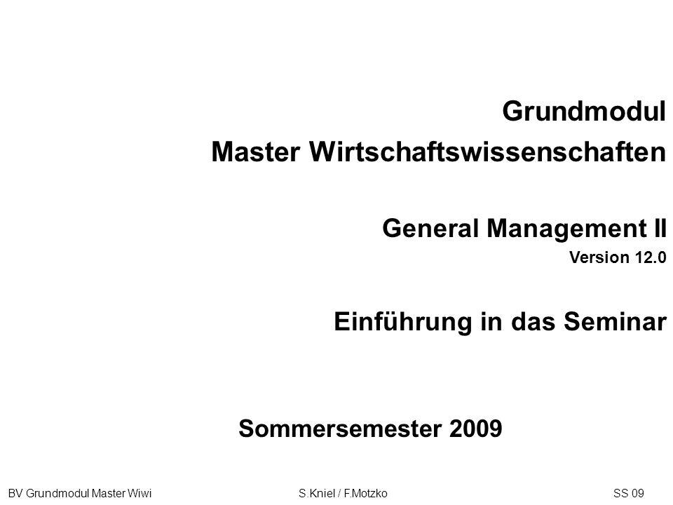 BV Grundmodul Master Wiwi S.Kniel / F.MotzkoSS 09 Sommersemester 2009 Grundmodul Master Wirtschaftswissenschaften General Management II Version 12.0 E