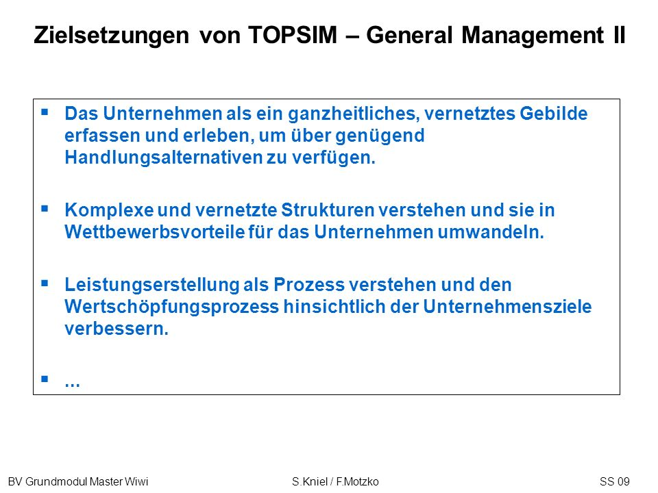 BV Grundmodul Master Wiwi S.Kniel / F.MotzkoSS 09 Zielsetzungen von TOPSIM – General Management II Das Unternehmen als ein ganzheitliches, vernetztes