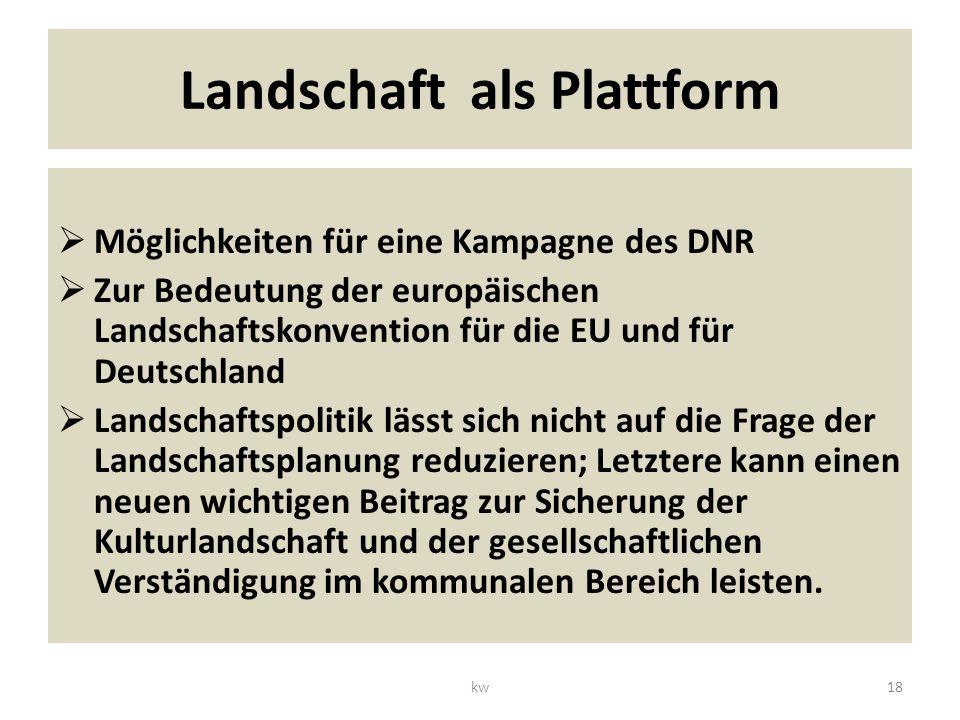 Landschaft als Plattform Möglichkeiten für eine Kampagne des DNR Zur Bedeutung der europäischen Landschaftskonvention für die EU und für Deutschland Landschaftspolitik lässt sich nicht auf die Frage der Landschaftsplanung reduzieren; Letztere kann einen neuen wichtigen Beitrag zur Sicherung der Kulturlandschaft und der gesellschaftlichen Verständigung im kommunalen Bereich leisten.