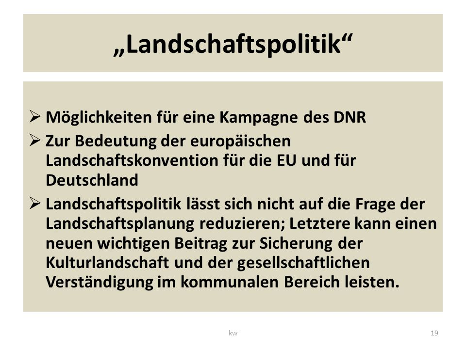 Landschaftspolitik Möglichkeiten für eine Kampagne des DNR Zur Bedeutung der europäischen Landschaftskonvention für die EU und für Deutschland Landschaftspolitik lässt sich nicht auf die Frage der Landschaftsplanung reduzieren; Letztere kann einen neuen wichtigen Beitrag zur Sicherung der Kulturlandschaft und der gesellschaftlichen Verständigung im kommunalen Bereich leisten.