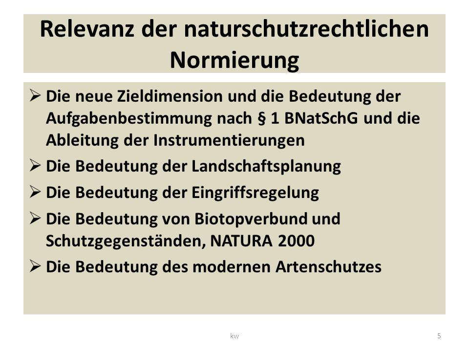 Relevanz der naturschutzrechtlichen Normierung Die neue Zieldimension und die Bedeutung der Aufgabenbestimmung nach § 1 BNatSchG und die Ableitung der Instrumentierungen Die Bedeutung der Landschaftsplanung Die Bedeutung der Eingriffsregelung Die Bedeutung von Biotopverbund und Schutzgegenständen, NATURA 2000 Die Bedeutung des modernen Artenschutzes 5kw